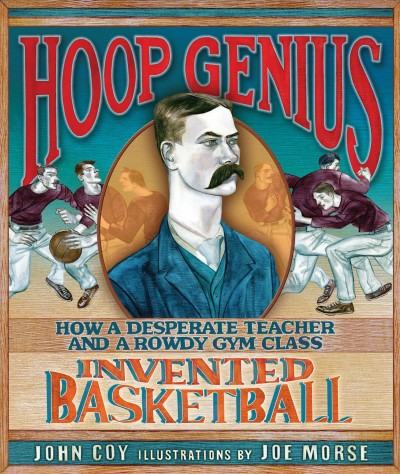 Hoop Genius - How a Desperate Teacher and a rowdy gym class invented basketball.